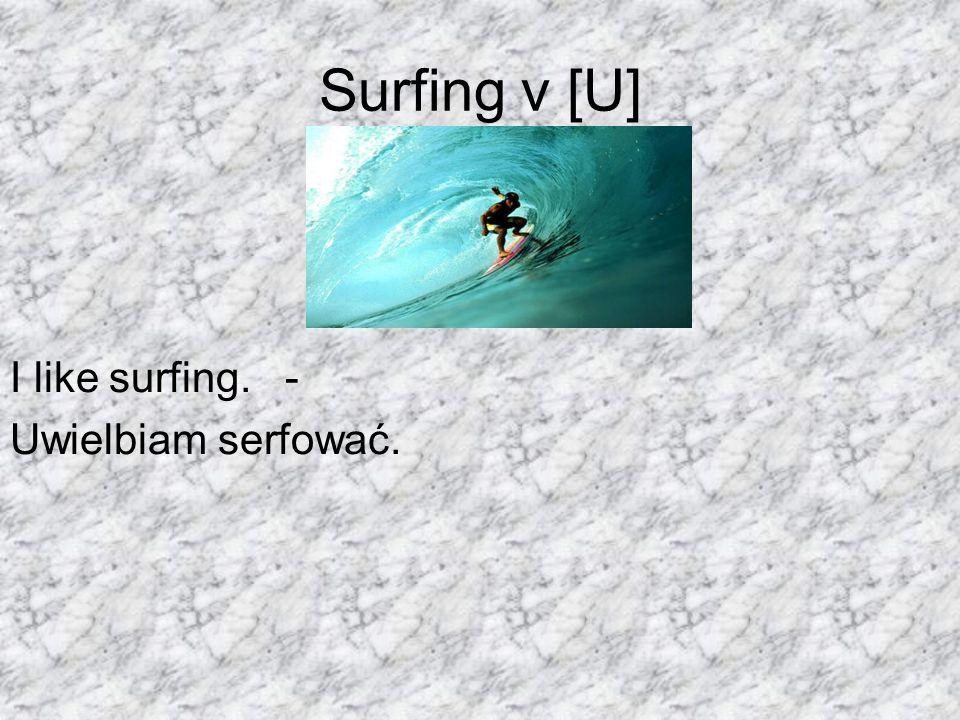 Surfing v [U] I like surfing. - Uwielbiam serfować.